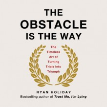The Obstacle Is the Way: The Timeless Art of Turning Trials into Triumph - Ryan Holiday, Ryan Holiday, Tim Ferriss