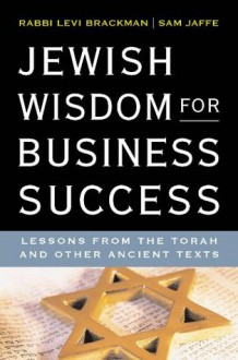Jewish Wisdom for Business Success: Lessons for the Torah and Other Ancient Texts - Levi Brackman, Sam Jaffe