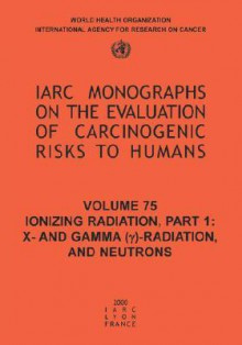 Ionizing Radiation: Part 1: X- And Gamma (Y)-Radiation, and Neutrons - IARC, The International Agency for Research on