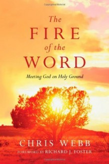 The Fire of the Word: Meeting God on Holy Ground (Renovare Resources) - Chris Webb, Richard J. Foster