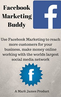 Facebook Marketing Buddy Use Facebook Marketing to reach more customers for your business, make money online working with the world's largest social media network. - Mark James