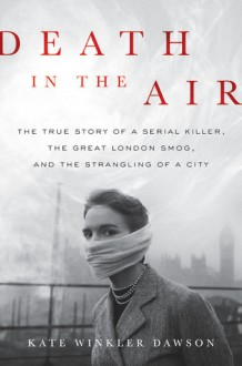 Death in the Air: The True Story of a Serial Killer, the Great London Smog, and the Strangling of a City - Kate Winkler Dawson