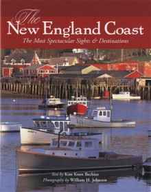 The New England Coast: The Most Spectacular Sights & Destinations - Kim Knox Beckius, William H. Johnson