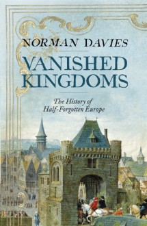 Vanished Kingdoms: the History of Half-forgotten Europe - Norman Davies