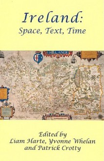 Ireland: Space, Text, Time - Patrick Crotty, Liam Harte, Yvonne Whelan