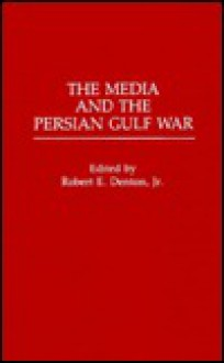 The Media And The Persian Gulf War - Robert E. Denton Jr.
