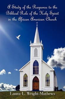 A Study of the Response to the Biblical Role of the Holy Spirit: In the African American Church - Laura L. Wright- Mathews
