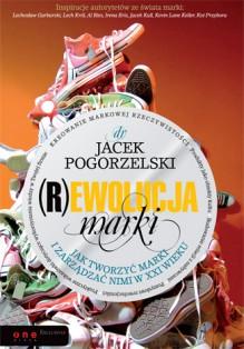 (R)ewolucja marki. Jak tworzyć marki i zarządzać nimi w XXI wieku - Jacek Pogorzelski
