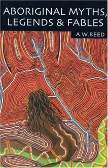 Aboriginal Myths, Legends & Fables - A.W. Reed