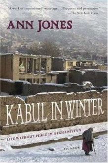 Kabul in Winter: Life Without Peace in Afghanistan - Ann Jones