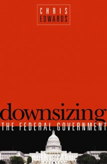 Downsizing the Federal Goverment - Chris Edwards