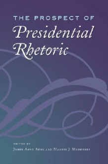 The Prospect of Presidential Rhetoric - Martin J. Medhurst, James Arnt Aune