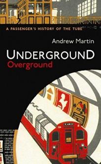 Underground Overground: A Passenger's History of the Tube - Andrew Martin
