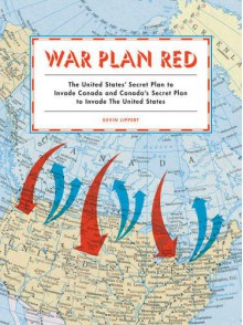 War Plan Red: The United States' Secret Plan to Invade Canada and Canada's Secret Plan to Invade the United States - Kevin Lippert