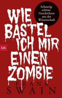 Wie bastel ich mir einen Zombie: Schaurig-schöne Geschichten aus der Wissenschaft - Frank Swain,Astrid Mania