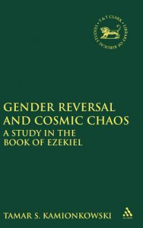 Gender Reversal and Cosmic Chaos: A Study in the Book of Ezekiel - S. Tamar Kamionkowski, Tamar Kamionkowski