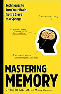 Mastering Memory: Techniques to Turn Your Brain from a Sieve to a Sponge - Chester Santos