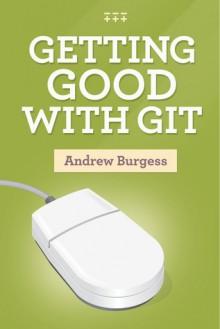 Getting Good with Git - Andrew Burgess