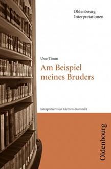 Oldenbourg Interpretationen: Am Beispiel meines Bruders: Band 107 - Prof. Dr. Clemens Kammler, Uwe Timm, Prof. Dr. Klaus-Michael Bogdal, Prof. Dr. Clemens Kammler
