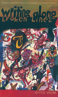 Writing along Broken Lines: Violence and Ethnicity in Contemporary Maori Fiction - Otto Heim