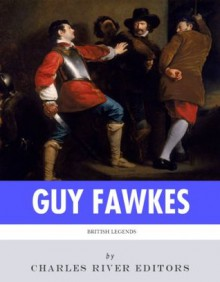 British Legends: The Life and Legacy of Guy Fawkes - Charles River Editors