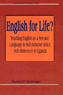 English for Life? Teaching English as a Second Language in Sub-Saharan Africa with Reference to Uganda - Gordan P. McGregor