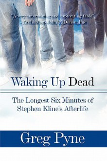 Waking Up Dead: The Longest Six Minutes of Stephen Kline's Afterlife - Greg Pyne