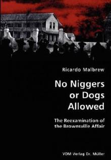 No Niggers or Dogs Allowed- The Reexamination of the Brownsville Affair - Ricardo Malbrew