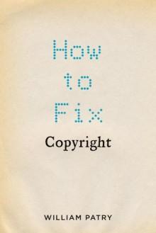 How to Fix Copyright - William Patry, William Patry, William Patry, William Patry