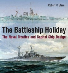 The Battleship Holiday: The Naval Treaties and Capital Ship Design - Robert A. Stern