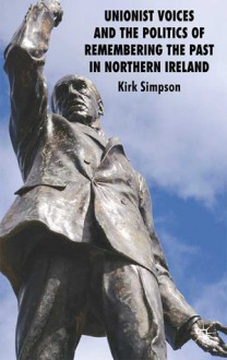 Unionist Voices and the Politics of Remembering the Past in Northern Ireland - Kirk Simpson