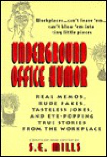 Underground Office Humor: Real Memos, Rude Faxes, Tasteless Jokes, and Eye-Popping True Stories from the Workplace - S. E. Mills