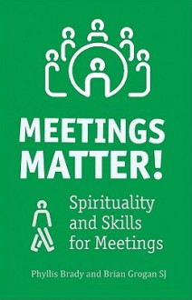 Meetings Matter!: Spirituality and Skills for Meetings - Phyllis Brady