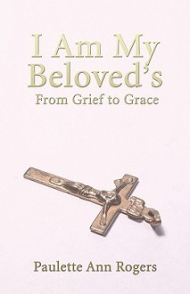 I Am My Beloved's: From Grief to Grace - Paulette Rogers