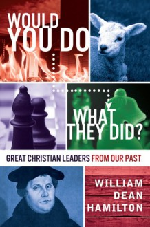 Would You Do What They Did? - Great Christian Leaders from Our Past - William Dean Hamilton