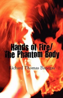 Hands of Fire/The Phantom Body - Richard Thomas Banegas