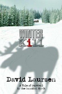 Winter Kill: A Tale of Survival in the Canadian North - David Laursen