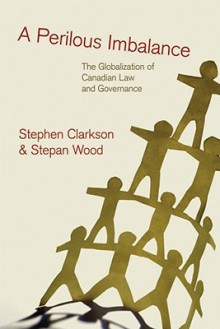 A Perilous Imbalance: The Globalization of Canadian Law and Governance - Stephen Clarkson, Stepan Wood