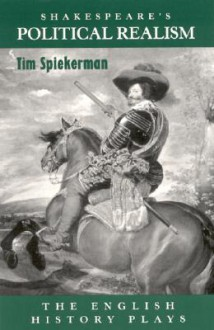 Shakespeare's Poltical Realism: The English History Plays - Tim Spiekerman