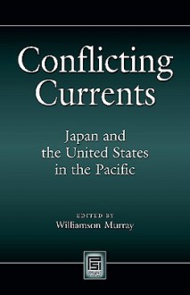 Conflicting Currents: Japan and the United States in the Pacific - Williamson Murray, Tomoyuki Ishizu