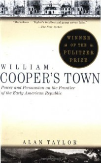 William Cooper's Town: Power and Persuasion on the Frontier of the Early American Republic - Alan Taylor