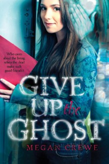Give Up the Ghost - Megan Crewe