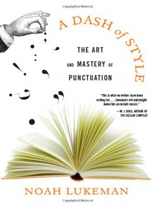 A Dash of Style: The Art and Mastery of Punctuation - Noah Lukeman