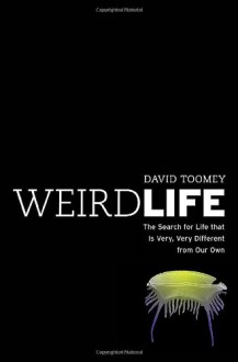 Weird Life: The Search for Life That Is Very, Very Different from Our Own - David Toomey