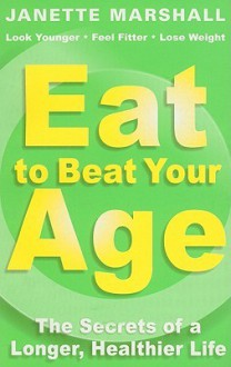 Eat to Beat Your Age: The Secrets of a Longer, Healthier Life - Janette Marshall