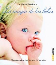 La magia de los bebes: El mundo visto con los ojos de un nino - Karen Henrich