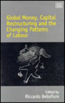 Global Money, Capital Restructuring and the Changing Patterns O F Labour - Riccardo Bellofiore