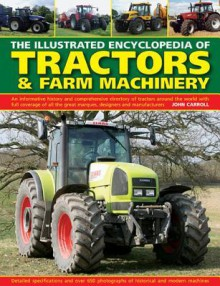 The Illustrated Encyclopedia of Tractors & Farm Machinery: An Informative History and Comprehensive Directory of Tractors Around the World with Full ... Great Marques, Designers and Manufacturers - John Carroll