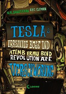Teslas irrsinnig böse und atemberaubend revolutionäre Verschwörung (German Edition) - Neal Shusterman, Eric Elfman, Ulrich Thiele