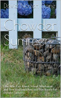 Chowder Summer: One Man Eats Rhode Island, Manhattan and New England (And Still Has Room For Oyster Crackers) - David Norton Stone